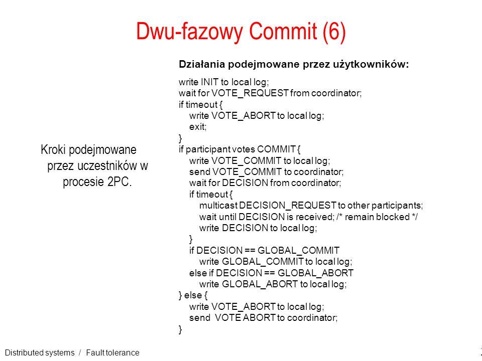 Distributed systems / Fault tolerance 30 Dwu-fazowy Commit (6) Kroki podejmowane przez uczestników w procesie 2PC. Działania podejmowane przez użytkow