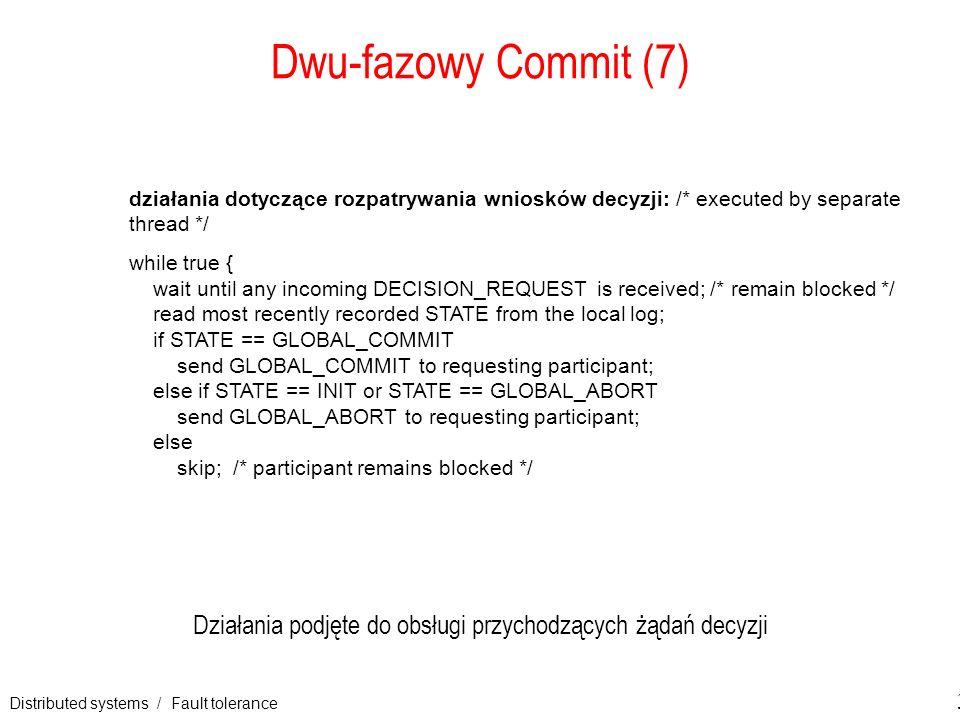 Distributed systems / Fault tolerance 31 Dwu-fazowy Commit (7) Działania podjęte do obsługi przychodzących żądań decyzji działania dotyczące rozpatryw