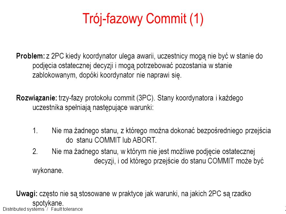 Distributed systems / Fault tolerance 32 Trój-fazowy Commit (1) Problem: z 2PC kiedy koordynator ulega awarii, uczestnicy mogą nie być w stanie do pod