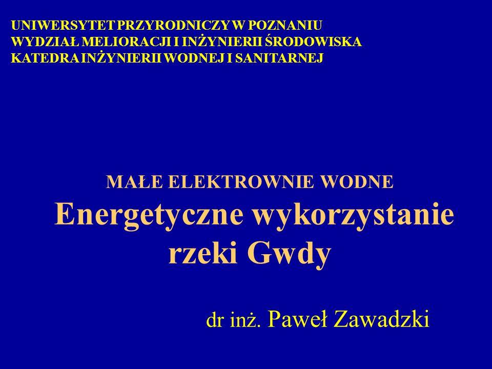 MAŁE ELEKTROWNIE WODNE Energetyczne wykorzystanie rzeki Gwdy dr inż. Paweł Zawadzki UNIWERSYTET PRZYRODNICZY W POZNANIU WYDZIAŁ MELIORACJI I INŻYNIERI