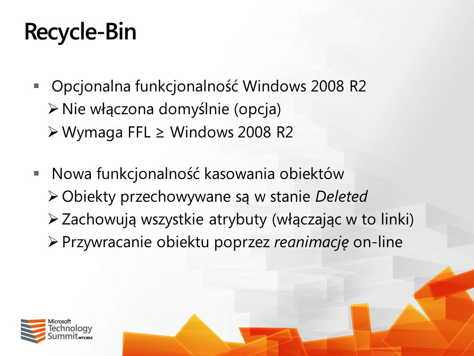 Recycle-Bin Opcjonalna funkcjonalność Windows 2008 R2 Nie włączona domyślnie (opcja) Wymaga FFL Windows 2008 R2 Nowa funkcjonalność kasowania obiektów