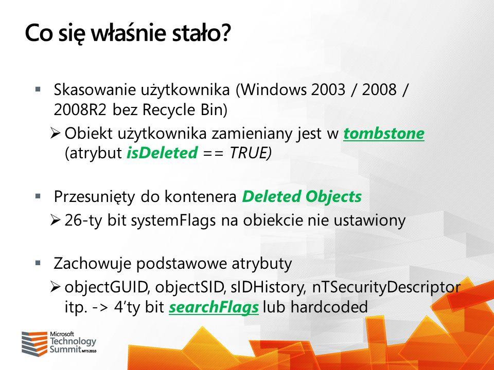 Co się właśnie stało? Skasowanie użytkownika (Windows 2003 / 2008 / 2008R2 bez Recycle Bin) Obiekt użytkownika zamieniany jest w tombstone (atrybut is