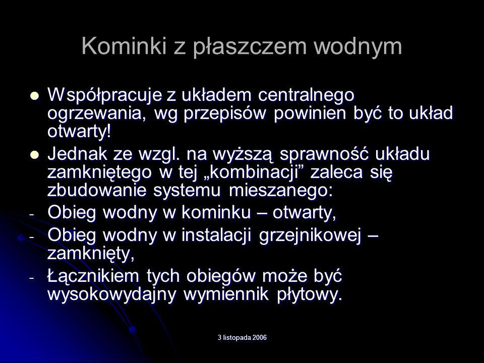 3 listopada 2006 Kominki z płaszczem wodnym Współpracuje z układem centralnego ogrzewania, wg przepisów powinien być to układ otwarty! Współpracuje z