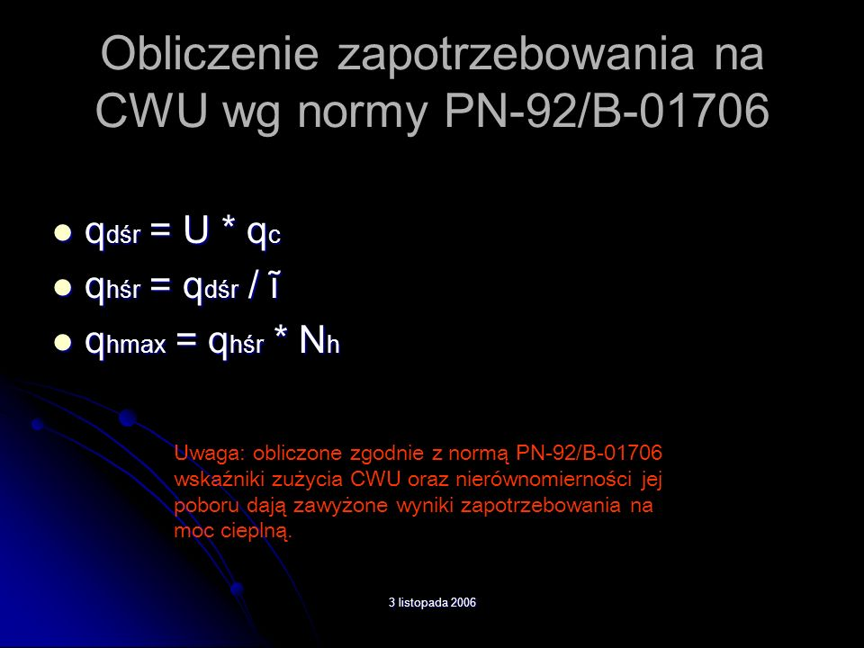 Obliczenie zapotrzebowania na CWU wg normy PN-92/B-01706 q dśr = U * q c q dśr = U * q c q hśr = q dśr / ĩ q hśr = q dśr / ĩ q hmax = q hśr * N h q hm