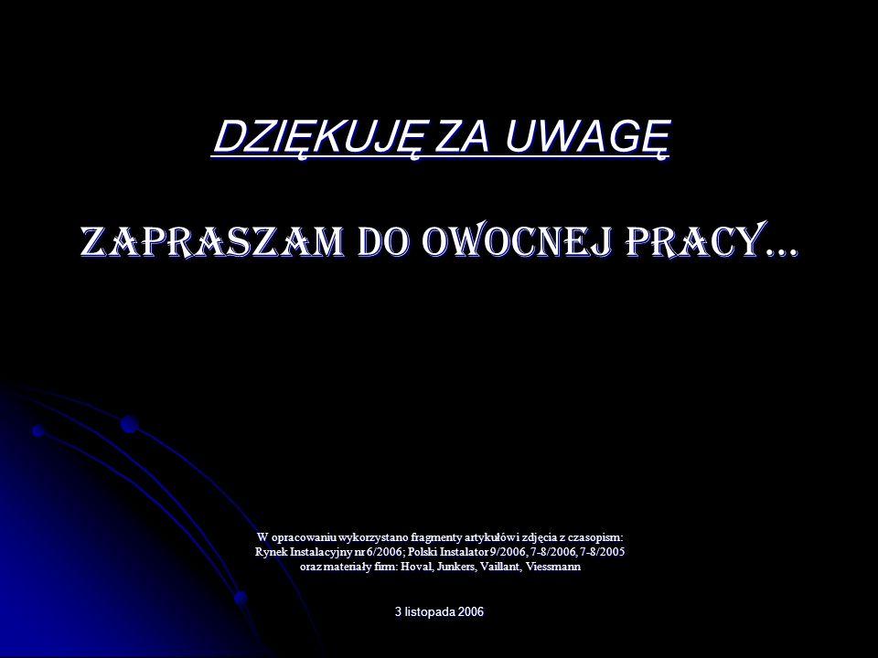 3 listopada 2006 DZIĘKUJĘ ZA UWAGĘ ZAPRASZAM DO OWOCNEJ PRACY... W opracowaniu wykorzystano fragmenty artykułów i zdjęcia z czasopism: Rynek Instalacy