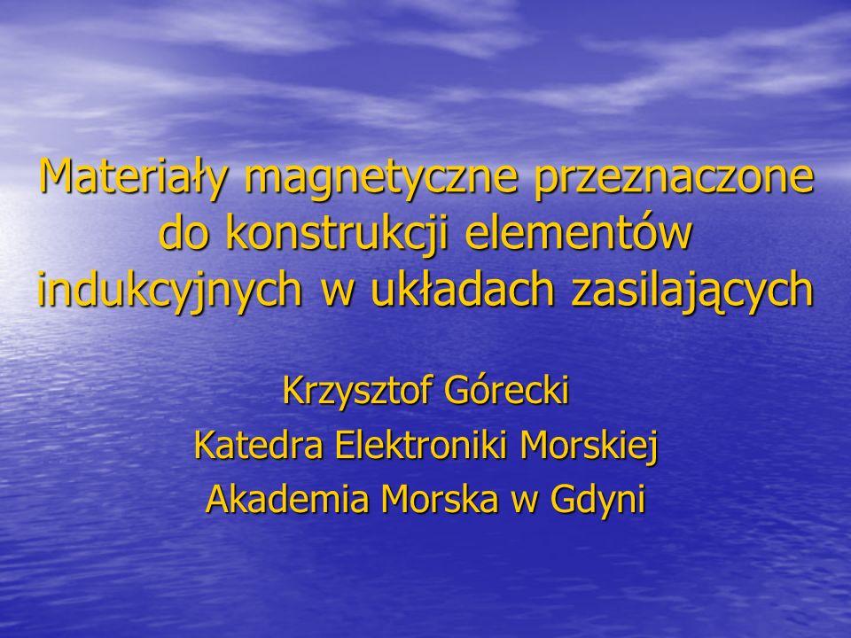 Materiały magnetyczne przeznaczone do konstrukcji elementów indukcyjnych w układach zasilających Krzysztof Górecki Katedra Elektroniki Morskiej Akademia Morska w Gdyni