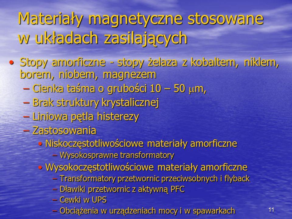 11 Materiały magnetyczne stosowane w układach zasilających Stopy amorficzne - stopy żelaza z kobaltem, niklem, borem, niobem, magnezemStopy amorficzne - stopy żelaza z kobaltem, niklem, borem, niobem, magnezem –Cienka taśma o grubości 10 – 50 m, –Brak struktury krystalicznej –Liniowa pętla histerezy –Zastosowania Niskoczęstotliwościowe materiały amorficzneNiskoczęstotliwościowe materiały amorficzne –Wysokosprawne transformatory Wysokoczęstotliwościowe materiały amorficzneWysokoczęstotliwościowe materiały amorficzne –Transformatory przetwornic przeciwsobnych i flyback –Dławiki przetwornic z aktywną PFC –Cewki w UPS –Obciążenia w urządzeniach mocy i w spawarkach