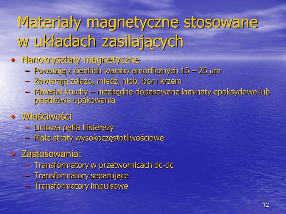 12 Materiały magnetyczne stosowane w układach zasilających Nanokryształy magnetyczneNanokryształy magnetyczne –Powstają z cienkich warstw amorficznych 15 – 25 m –Zawierają żelazo, miedź, niob, bor i krzem –Materiał kruchy – niezbędne dopasowane laminaty epoksydowe lub plastikowe opakowania WłaściwościWłaściwości –Liniowa pętla histerezy –Małe straty wysokoczęstotliwościowe Zastosowania:Zastosowania: –Transformatory w przetwornicach dc-dc –Transformatory separujące –Transformatory impulsowe