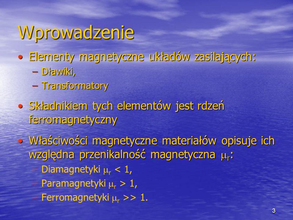 3 Wprowadzenie Elementy magnetyczne układów zasilających:Elementy magnetyczne układów zasilających: –Dławiki, –Transformatory Składnikiem tych element