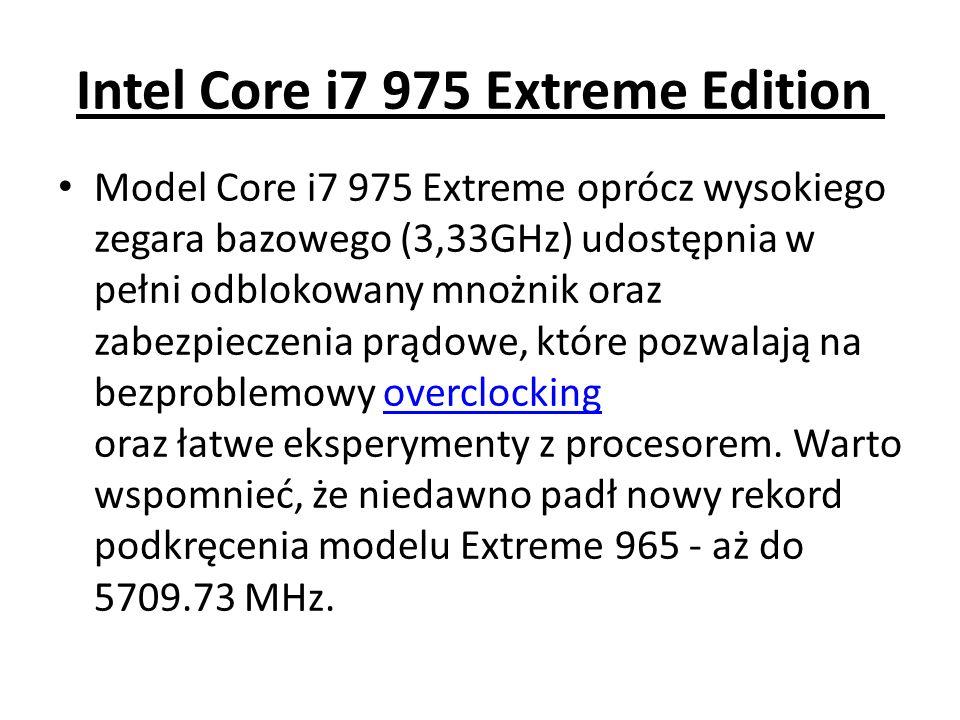 Intel Core i7 975 Extreme Edition Model Core i7 975 Extreme oprócz wysokiego zegara bazowego (3,33GHz) udostępnia w pełni odblokowany mnożnik oraz zab
