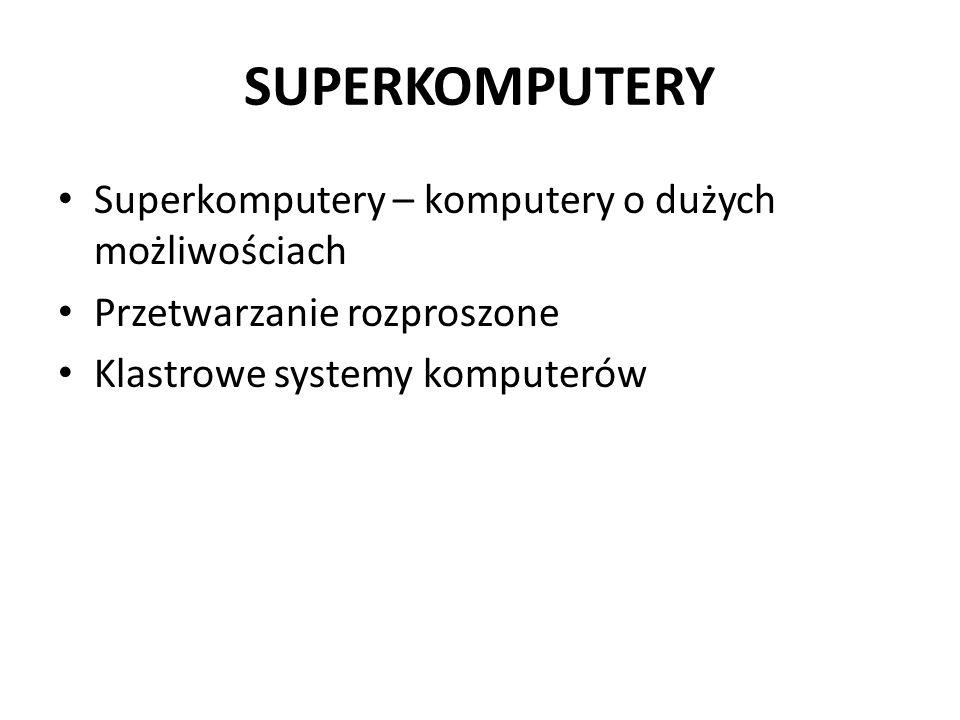 SUPERKOMPUTERY Superkomputery – komputery o dużych możliwościach Przetwarzanie rozproszone Klastrowe systemy komputerów