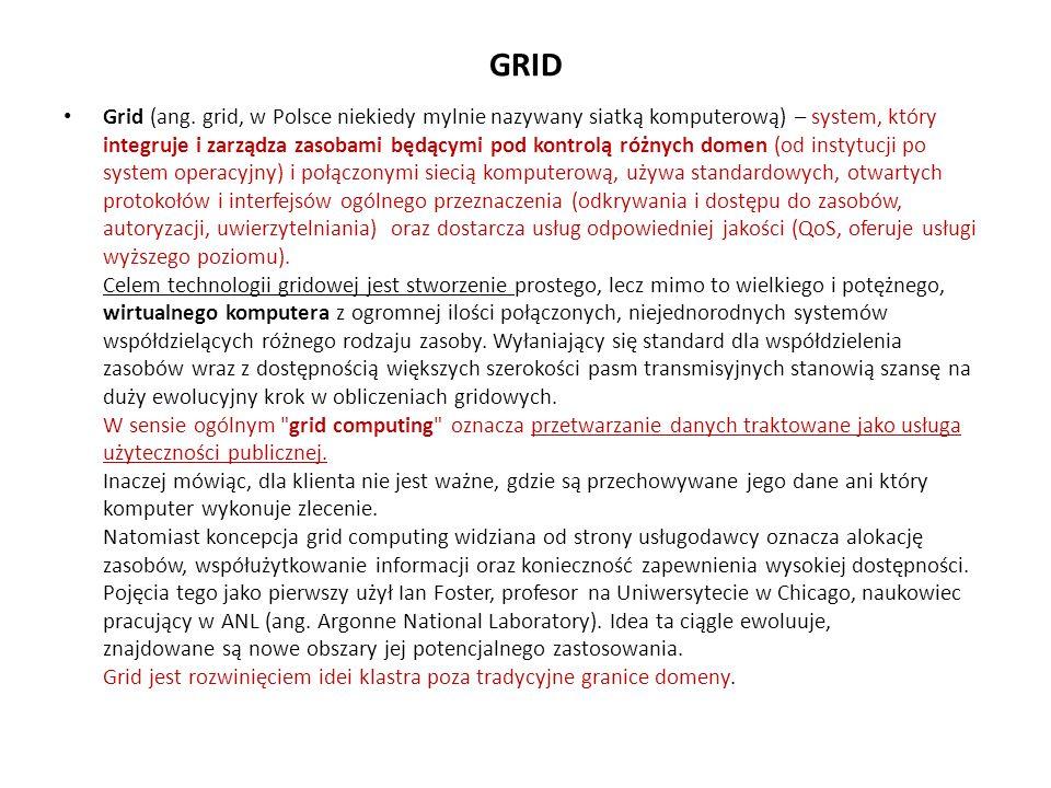 GRID Grid (ang. grid, w Polsce niekiedy mylnie nazywany siatką komputerową) – system, który integruje i zarządza zasobami będącymi pod kontrolą różnyc