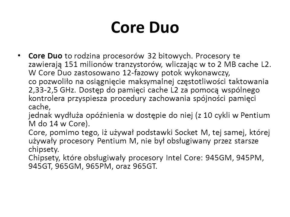 Core Duo Core Duo to rodzina procesorów 32 bitowych. Procesory te zawierają 151 milionów tranzystorów, wliczając w to 2 MB cache L2. W Core Duo zastos