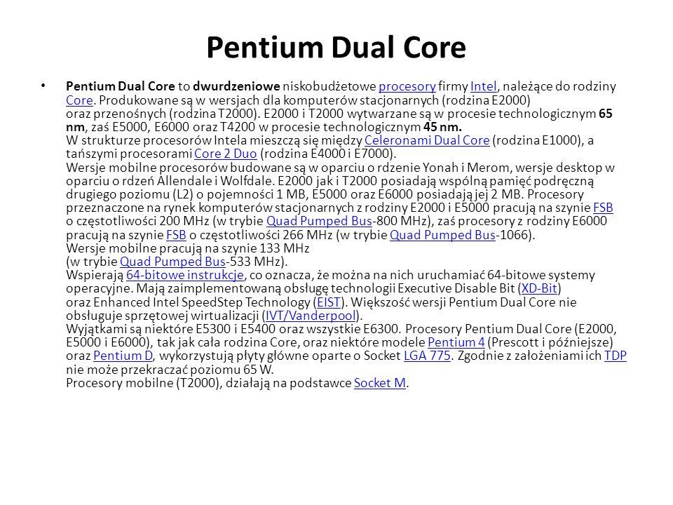 Pentium Dual Core Pentium Dual Core to dwurdzeniowe niskobudżetowe procesory firmy Intel, należące do rodziny Core. Produkowane są w wersjach dla komp