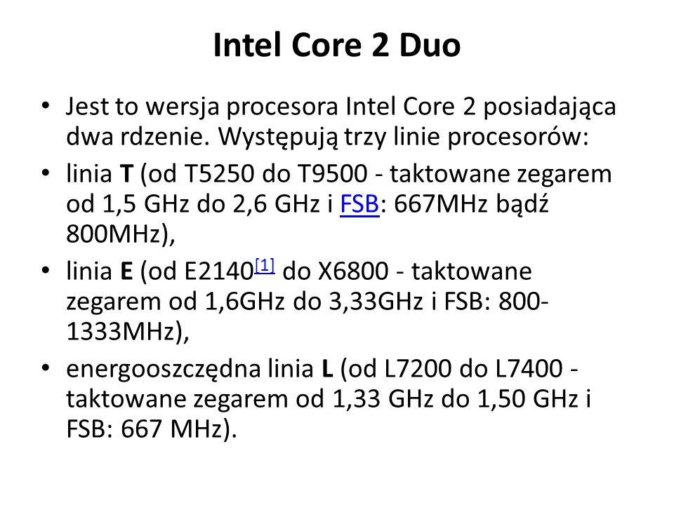 Intel Core 2 Duo Jest to wersja procesora Intel Core 2 posiadająca dwa rdzenie. Występują trzy linie procesorów: linia T (od T5250 do T9500 - taktowan