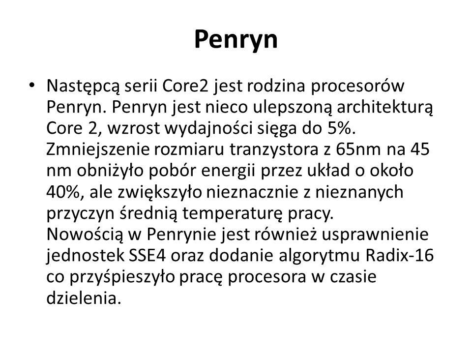 Penryn Następcą serii Core2 jest rodzina procesorów Penryn. Penryn jest nieco ulepszoną architekturą Core 2, wzrost wydajności sięga do 5%. Zmniejszen