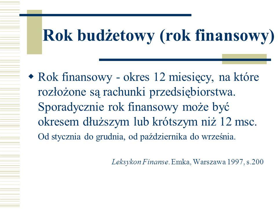 Rok budżetowy (rok finansowy) Rok finansowy - okres 12 miesięcy, na które rozłożone są rachunki przedsiębiorstwa. Sporadycznie rok finansowy może być
