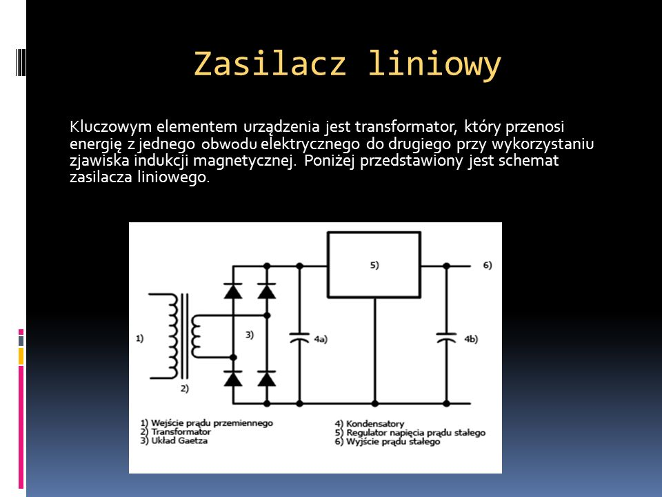 Zasilacz liniowy Kluczowym elementem urządzenia jest transformator, który przenosi energię z jednego obwodu elektrycznego do drugiego przy wykorzystan