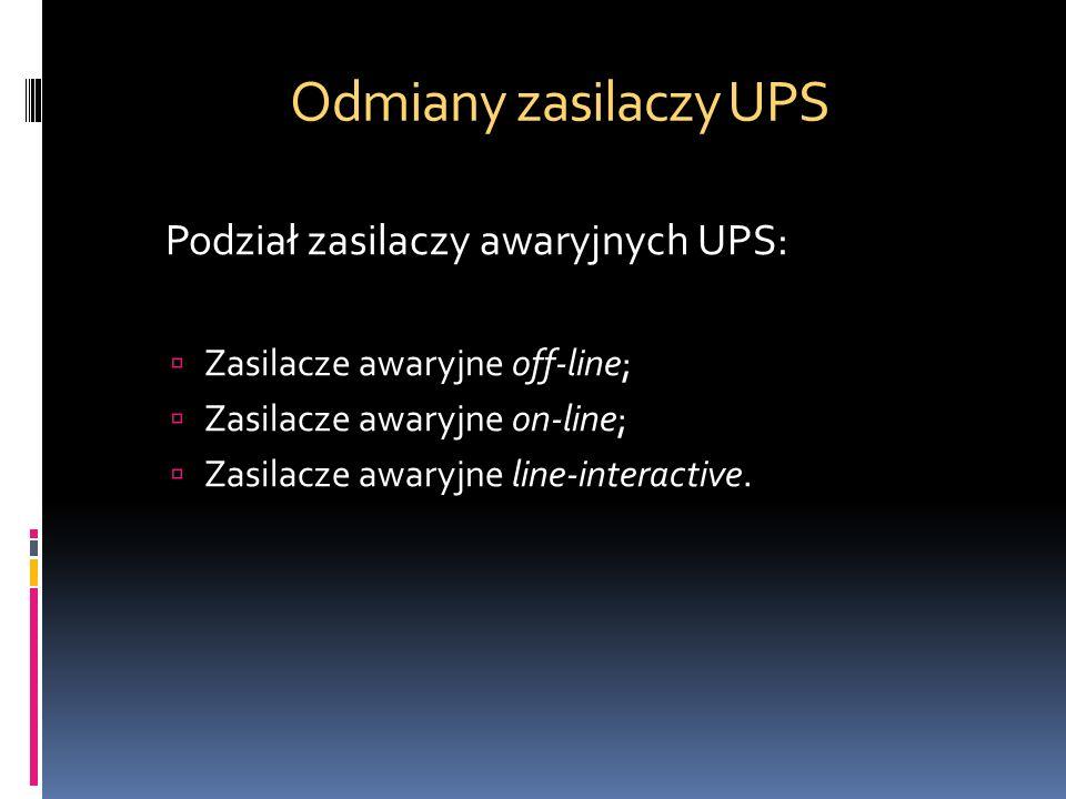Odmiany zasilaczy UPS Podział zasilaczy awaryjnych UPS: Zasilacze awaryjne off-line; Zasilacze awaryjne on-line; Zasilacze awaryjne line-interactive.