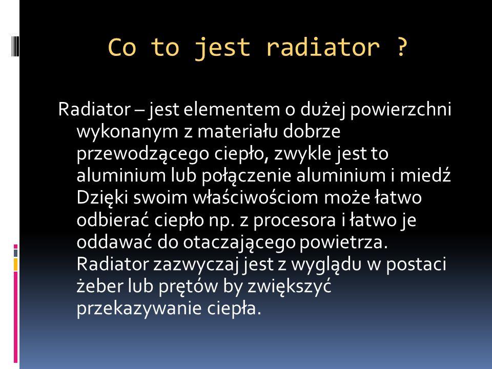 Co to jest radiator ? Radiator – jest elementem o dużej powierzchni wykonanym z materiału dobrze przewodzącego ciepło, zwykle jest to aluminium lub po