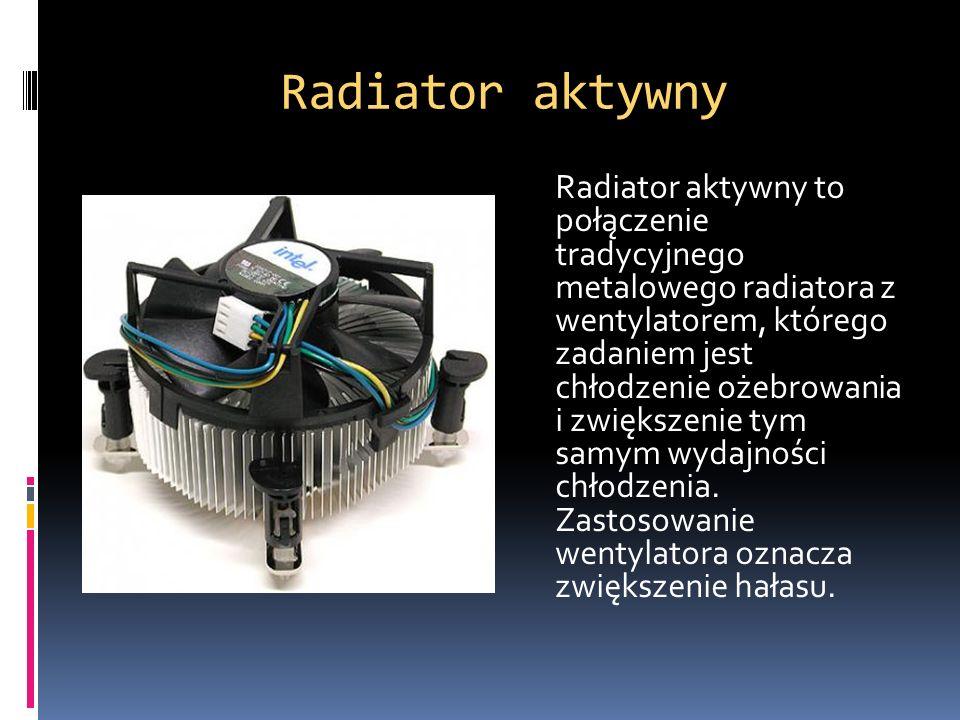 Radiator aktywny Radiator aktywny to połączenie tradycyjnego metalowego radiatora z wentylatorem, którego zadaniem jest chłodzenie ożebrowania i zwięk