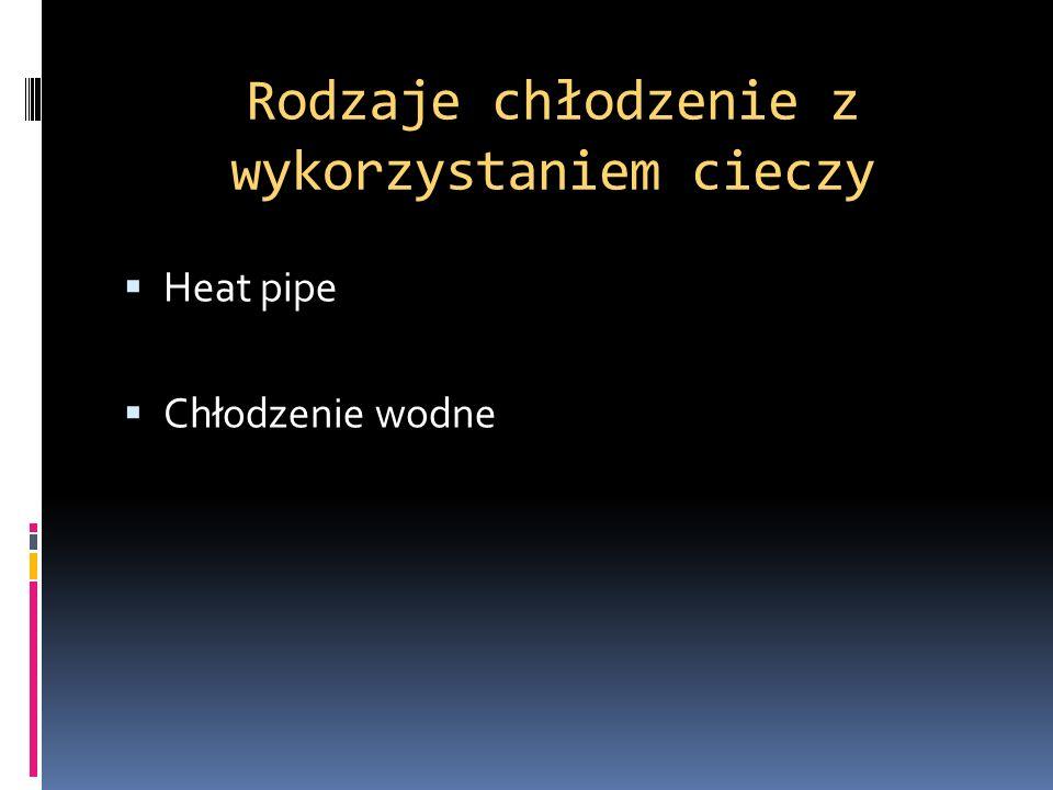 Rodzaje chłodzenie z wykorzystaniem cieczy Heat pipe Chłodzenie wodne