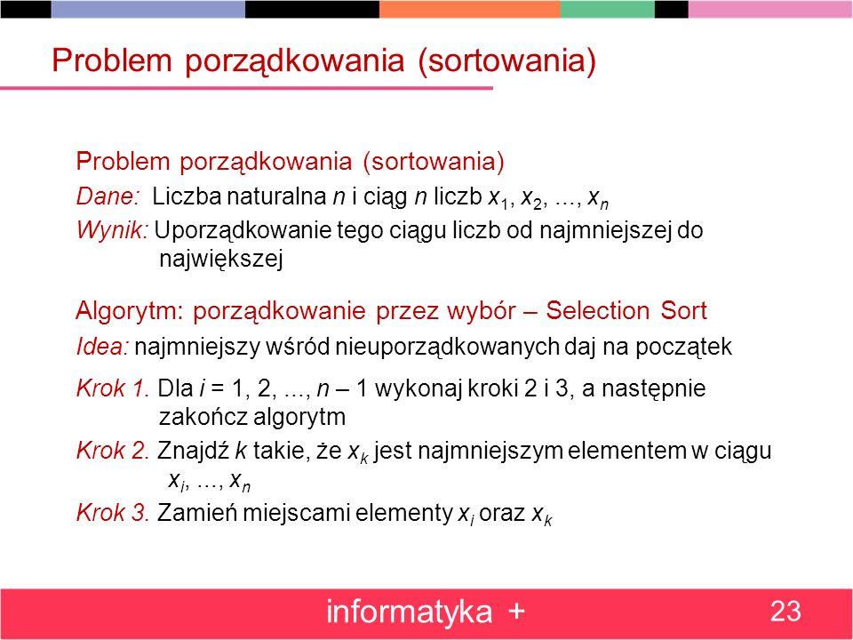 Problem porządkowania (sortowania) Dane: Liczba naturalna n i ciąg n liczb x 1, x 2,..., x n Wynik: Uporządkowanie tego ciągu liczb od najmniejszej do