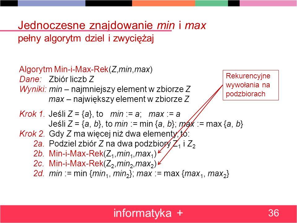 Jednoczesne znajdowanie min i max pełny algorytm dziel i zwyciężaj informatyka + 36 Algorytm Min-i-Max-Rek(Z,min,max) Dane:Zbiór liczb Z Wyniki:min – najmniejszy element w zbiorze Z max – największy element w zbiorze Z Krok 1.