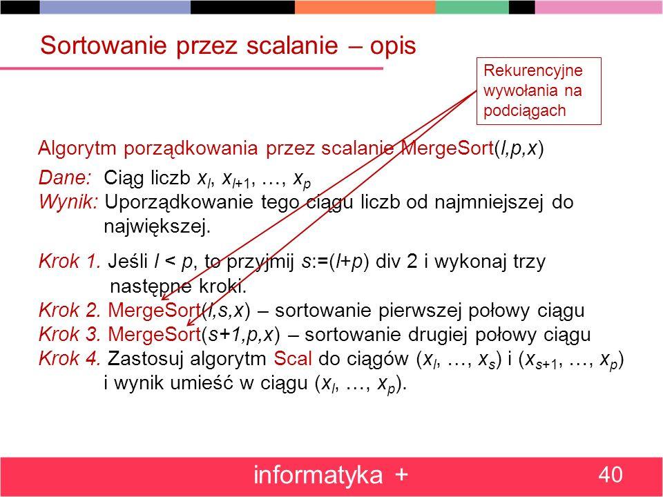 informatyka + 40 Algorytm porządkowania przez scalanie MergeSort(l,p,x) Dane: Ciąg liczb x l, x l+1, …, x p Wynik: Uporządkowanie tego ciągu liczb od