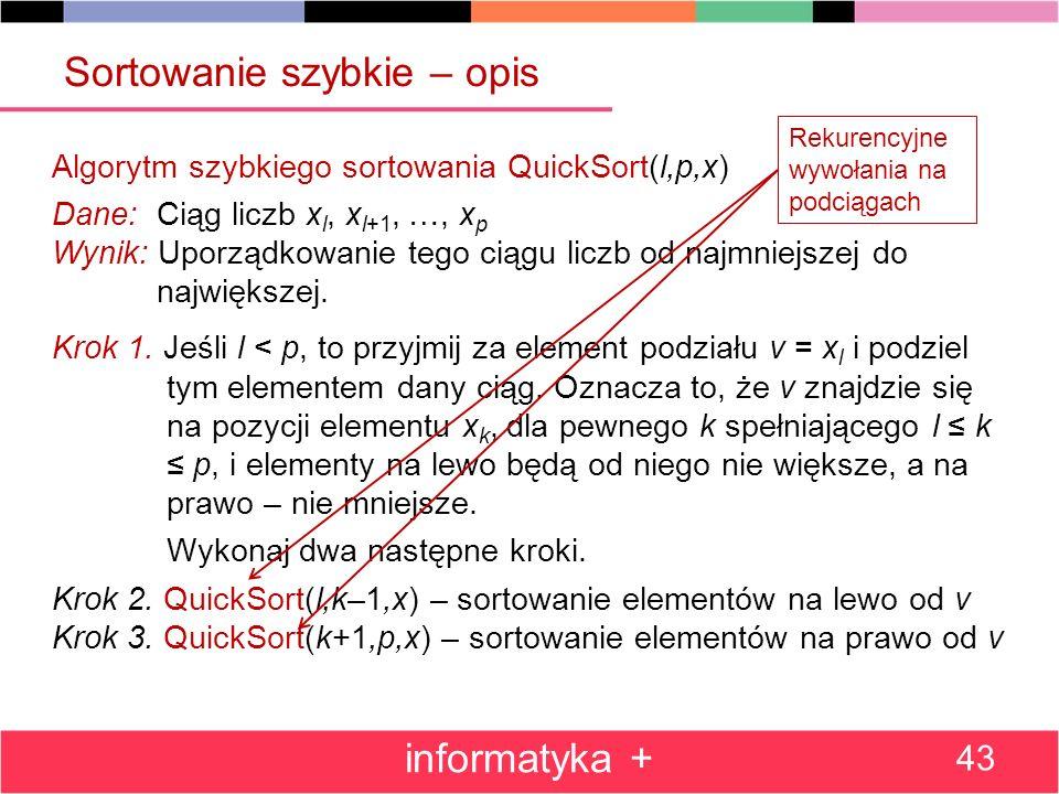 informatyka + 43 Algorytm szybkiego sortowania QuickSort(l,p,x) Dane: Ciąg liczb x l, x l+1, …, x p Wynik: Uporządkowanie tego ciągu liczb od najmniejszej do największej.