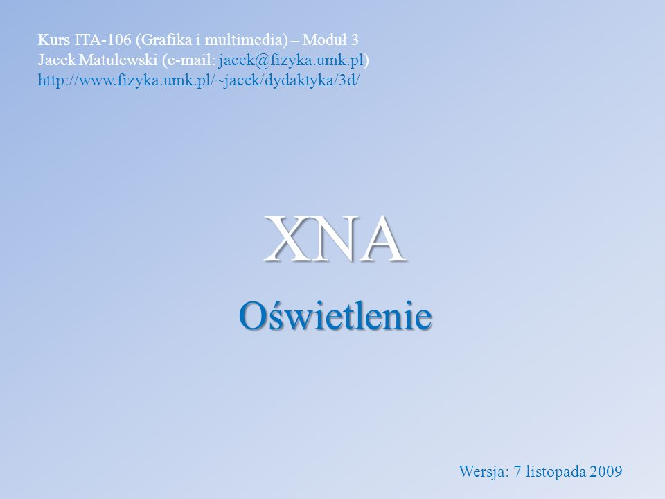 XNA Oświetlenie Kurs ITA-106 (Grafika i multimedia) – Moduł 3 Jacek Matulewski (e-mail: jacek@fizyka.umk.pl) http://www.fizyka.umk.pl/~jacek/dydaktyka/3d/ Wersja: 7 listopada 2009