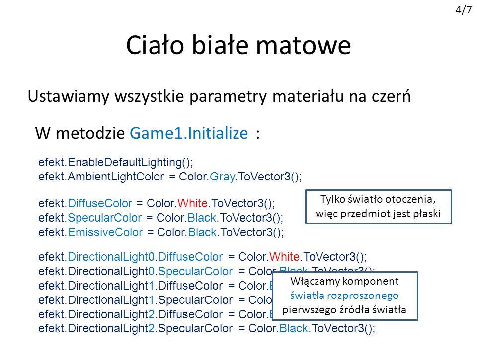 Ciało białe matowe 4/7 Ustawiamy wszystkie parametry materiału na czerń W metodzie Game1.Initialize : efekt.EnableDefaultLighting(); efekt.AmbientLightColor = Color.Gray.ToVector3(); efekt.DiffuseColor = Color.White.ToVector3(); efekt.SpecularColor = Color.Black.ToVector3(); efekt.EmissiveColor = Color.Black.ToVector3(); efekt.DirectionalLight0.DiffuseColor = Color.Black.ToVector3(); efekt.DirectionalLight0.SpecularColor = Color.Black.ToVector3(); efekt.DirectionalLight1.DiffuseColor = Color.Black.ToVector3(); efekt.DirectionalLight1.SpecularColor = Color.Black.ToVector3(); efekt.DirectionalLight2.DiffuseColor = Color.Black.ToVector3(); efekt.DirectionalLight2.SpecularColor = Color.Black.ToVector3(); Tylko światło otoczenia, więc przedmiot jest płaski efekt.DirectionalLight0.DiffuseColor = Color.White.ToVector3(); efekt.DirectionalLight0.SpecularColor = Color.Black.ToVector3(); efekt.DirectionalLight1.DiffuseColor = Color.Black.ToVector3(); efekt.DirectionalLight1.SpecularColor = Color.Black.ToVector3(); efekt.DirectionalLight2.DiffuseColor = Color.Black.ToVector3(); efekt.DirectionalLight2.SpecularColor = Color.Black.ToVector3(); Włączamy komponent światła rozproszonego pierwszego źródła światła