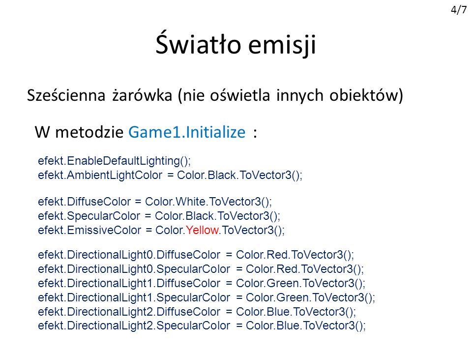 Światło emisji 4/7 W metodzie Game1.Initialize : efekt.EnableDefaultLighting(); efekt.AmbientLightColor = Color.Black.ToVector3(); efekt.DiffuseColor = Color.White.ToVector3(); efekt.SpecularColor = Color.Black.ToVector3(); efekt.EmissiveColor = Color.Yellow.ToVector3(); efekt.DirectionalLight0.DiffuseColor = Color.Red.ToVector3(); efekt.DirectionalLight0.SpecularColor = Color.Red.ToVector3(); efekt.DirectionalLight1.DiffuseColor = Color.Green.ToVector3(); efekt.DirectionalLight1.SpecularColor = Color.Green.ToVector3(); efekt.DirectionalLight2.DiffuseColor = Color.Blue.ToVector3(); efekt.DirectionalLight2.SpecularColor = Color.Blue.ToVector3(); Sześcienna żarówka (nie oświetla innych obiektów)