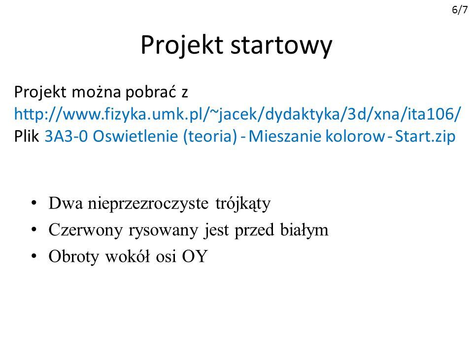 Projekt startowy Dwa nieprzezroczyste trójkąty Czerwony rysowany jest przed białym Obroty wokół osi OY Projekt można pobrać z http://www.fizyka.umk.pl/~jacek/dydaktyka/3d/xna/ita106/ Plik 3A3-0 Oswietlenie (teoria) - Mieszanie kolorow - Start.zip 6/7