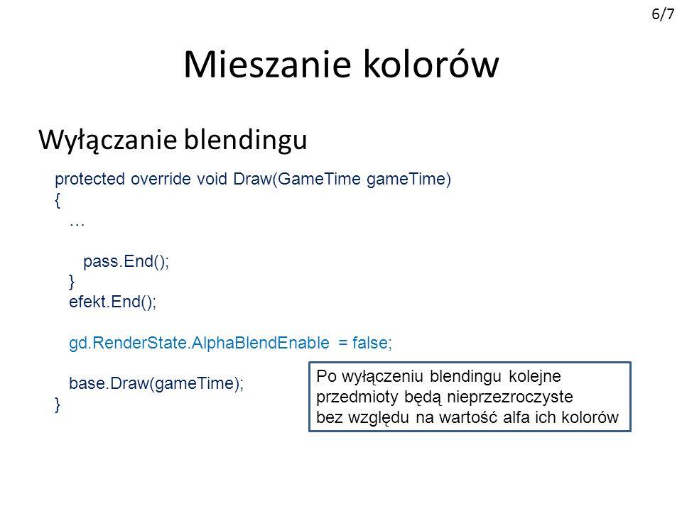 Mieszanie kolorów 6/7 Wyłączanie blendingu protected override void Draw(GameTime gameTime) { … pass.End(); } efekt.End(); gd.RenderState.AlphaBlendEnable = false; base.Draw(gameTime); } Po wyłączeniu blendingu kolejne przedmioty będą nieprzezroczyste bez względu na wartość alfa ich kolorów