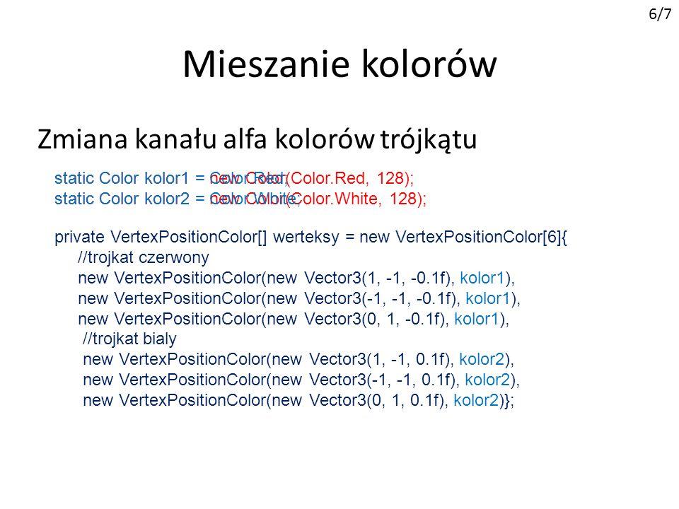 Mieszanie kolorów 6/7 Zmiana kanału alfa kolorów trójkątu private VertexPositionColor[] werteksy = new VertexPositionColor[6]{ //trojkat czerwony new VertexPositionColor(new Vector3(1, -1, -0.1f), kolor1), new VertexPositionColor(new Vector3(-1, -1, -0.1f), kolor1), new VertexPositionColor(new Vector3(0, 1, -0.1f), kolor1), //trojkat bialy new VertexPositionColor(new Vector3(1, -1, 0.1f), kolor2), new VertexPositionColor(new Vector3(-1, -1, 0.1f), kolor2), new VertexPositionColor(new Vector3(0, 1, 0.1f), kolor2)}; static Color kolor1 = new Color(Color.Red, 128); static Color kolor2 = new Color(Color.White, 128); static Color kolor1 = Color.Red; static Color kolor2 = Color.White;