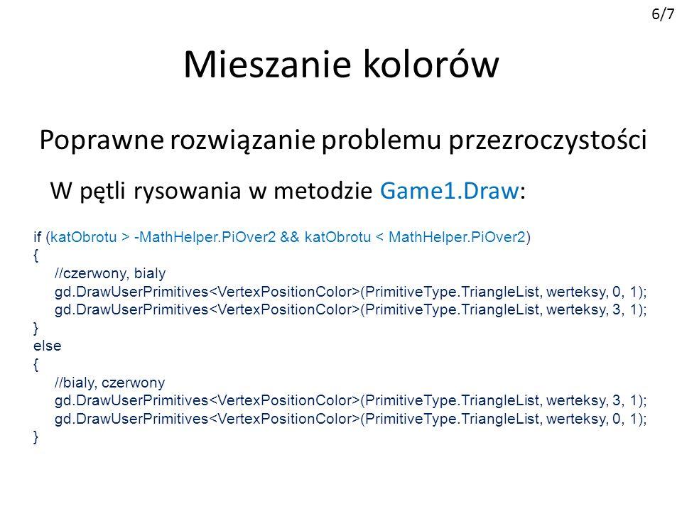 Mieszanie kolorów 6/7 W pętli rysowania w metodzie Game1.Draw: Poprawne rozwiązanie problemu przezroczystości if (katObrotu > -MathHelper.PiOver2 && katObrotu < MathHelper.PiOver2) { //czerwony, bialy gd.DrawUserPrimitives (PrimitiveType.TriangleList, werteksy, 0, 1); gd.DrawUserPrimitives (PrimitiveType.TriangleList, werteksy, 3, 1); } else { //bialy, czerwony gd.DrawUserPrimitives (PrimitiveType.TriangleList, werteksy, 3, 1); gd.DrawUserPrimitives (PrimitiveType.TriangleList, werteksy, 0, 1); }