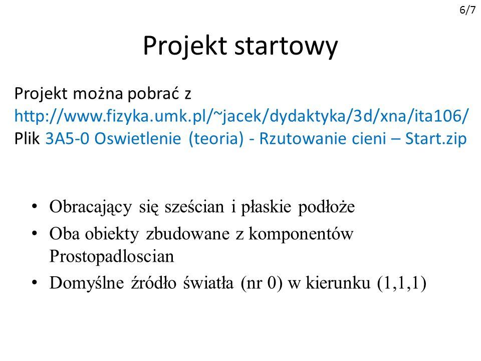 Projekt startowy Obracający się sześcian i płaskie podłoże Oba obiekty zbudowane z komponentów Prostopadloscian Domyślne źródło światła (nr 0) w kierunku (1,1,1) Projekt można pobrać z http://www.fizyka.umk.pl/~jacek/dydaktyka/3d/xna/ita106/ Plik 3A5-0 Oswietlenie (teoria) - Rzutowanie cieni – Start.zip 6/7