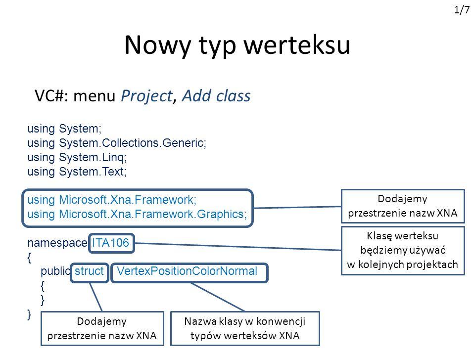 public struct VertexPositionColorNormal { public Vector3 Position; public Color Color; public Vector3 Normal; Nowy typ werteksu Pola przechowujące dane werteksu (własności) 1/7 public static readonly VertexElement[] VertexElements = new VertexElement[]{ public static int SizeInBytes = 6 * sizeof(float) + sizeof(uint); Rozmiar werteksu new VertexElement(0, 0, VertexElementFormat.Vector3, VertexElementMethod.Default, VertexElementUsage.Position, 0), Tablica opisująca elementy werteksu (własności) Numer strumienia (0 - domyślny)Numer bajtu w paczceW XNA Position jest typu Vector3 Metoda teselatoraSemantyka elementu (własności) werteksa Indeks semantyki (ma sens gdy zdefiniowane jest więcej semantyk) Pierwszy z trzech elementów werteksu ElementPozycjaTyp XNAInterpretacja Position0VertexElementFormat.Vector3VertexElementUsage.Position Color3 * sizeof(float)VertexElementFormat.ColorVertexElementUsage.Color Normal3 * sizeof(float) + sizeof(uint) VertexElementFormat.Vector3VertexElementUsage.Normal
