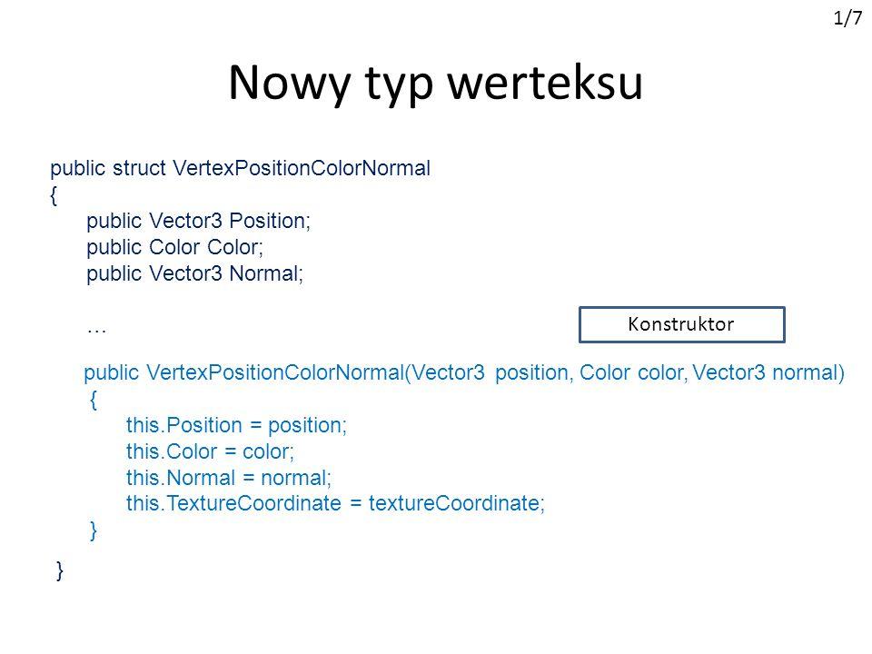 public struct VertexPositionColorNormal { public Vector3 Position; public Color Color; public Vector3 Normal; … Nowy typ werteksu 1/7 public VertexPositionColorNormal(Vector3 position, Color color, Vector3 normal) { this.Position = position; this.Color = color; this.Normal = normal; this.TextureCoordinate = textureCoordinate; } } Konstruktor