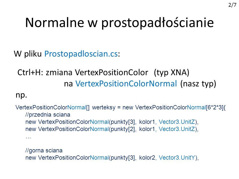 Wiele źródeł światła 4/7 W metodzie Game1.Initialize : efekt.EnableDefaultLighting(); efekt.AmbientLightColor = Color.Black.ToVector3(); efekt.DiffuseColor = Color.White.ToVector3(); efekt.SpecularColor = Color.Black.ToVector3(); efekt.EmissiveColor = Color.Black.ToVector3(); efekt.DirectionalLight0.DiffuseColor = Color.Red.ToVector3(); efekt.DirectionalLight0.SpecularColor = Color.Red.ToVector3(); efekt.DirectionalLight1.DiffuseColor = Color.Green.ToVector3(); efekt.DirectionalLight1.SpecularColor = Color.Green.ToVector3(); efekt.DirectionalLight2.DiffuseColor = Color.Blue.ToVector3(); efekt.DirectionalLight2.SpecularColor = Color.Blue.ToVector3(); Matowe ciało oświetlone trzema żarówkami