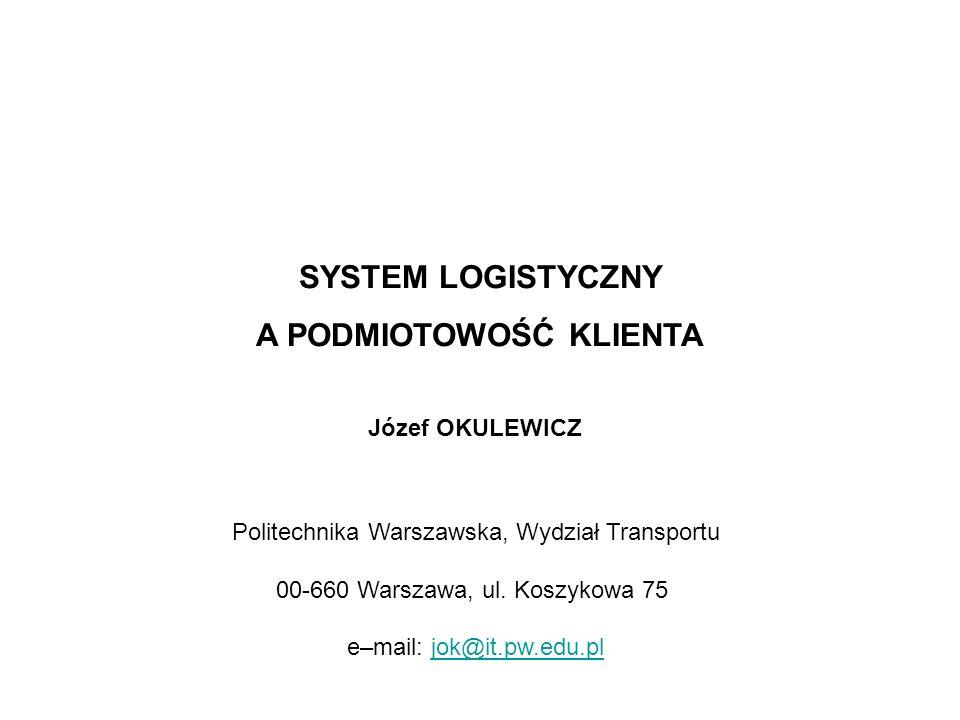 SYSTEM LOGISTYCZNY A PODMIOTOWOŚĆ KLIENTA Józef OKULEWICZ Politechnika Warszawska, Wydział Transportu 00-660 Warszawa, ul. Koszykowa 75 e–mail: jok@it