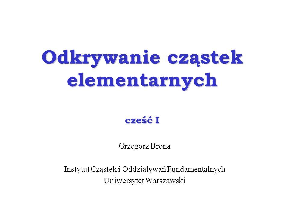 Odkrywanie cząstek elementarnych cześć I Grzegorz Brona Instytut Cząstek i Oddziaływań Fundamentalnych Uniwersytet Warszawski