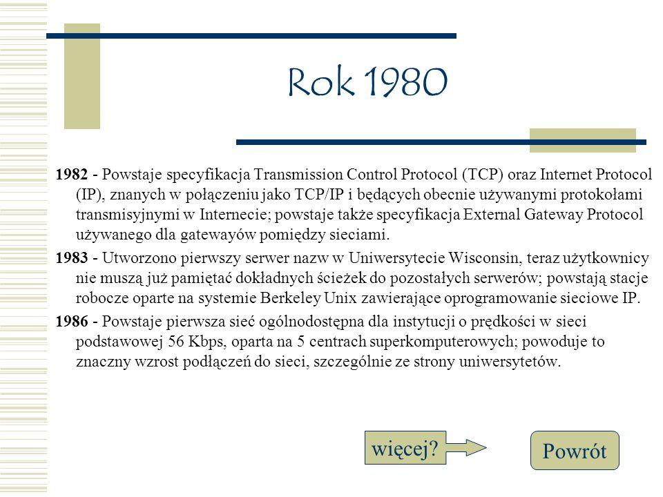 Rok 1980 1982 - Powstaje specyfikacja Transmission Control Protocol (TCP) oraz Internet Protocol (IP), znanych w połączeniu jako TCP/IP i będących obecnie używanymi protokołami transmisyjnymi w Internecie; powstaje także specyfikacja External Gateway Protocol używanego dla gatewayów pomiędzy sieciami.