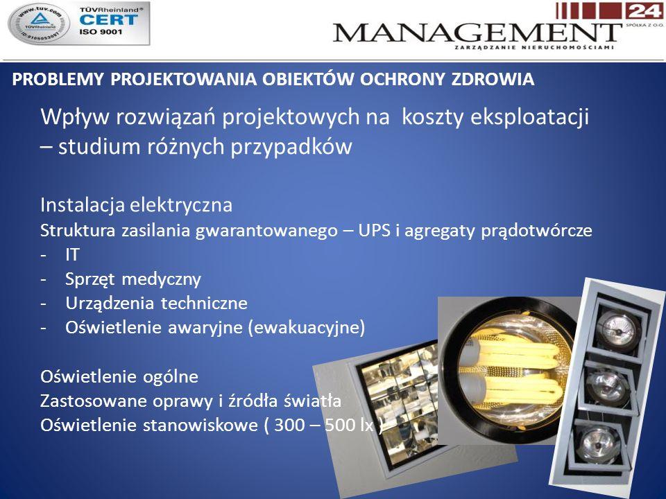 PROBLEMY PROJEKTOWANIA OBIEKTÓW OCHRONY ZDROWIA Wpływ rozwiązań projektowych na koszty eksploatacji – studium różnych przypadków Instalacja elektryczna Struktura zasilania gwarantowanego – UPS i agregaty prądotwórcze -IT -Sprzęt medyczny -Urządzenia techniczne -Oświetlenie awaryjne (ewakuacyjne) Oświetlenie ogólne Zastosowane oprawy i źródła światła Oświetlenie stanowiskowe ( 300 – 500 lx )