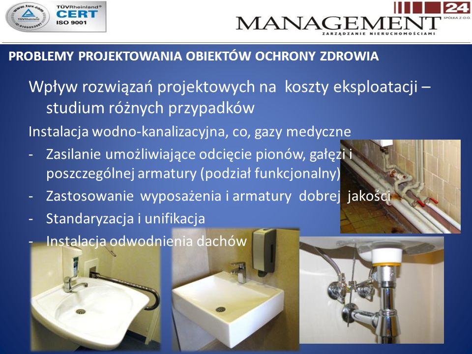 PROBLEMY PROJEKTOWANIA OBIEKTÓW OCHRONY ZDROWIA Wpływ rozwiązań projektowych na koszty eksploatacji – studium różnych przypadków Instalacja wodno-kanalizacyjna, co, gazy medyczne -Zasilanie umożliwiające odcięcie pionów, gałęzi i poszczególnej armatury (podział funkcjonalny) -Zastosowanie wyposażenia i armatury dobrej jakości -Standaryzacja i unifikacja -Instalacja odwodnienia dachów