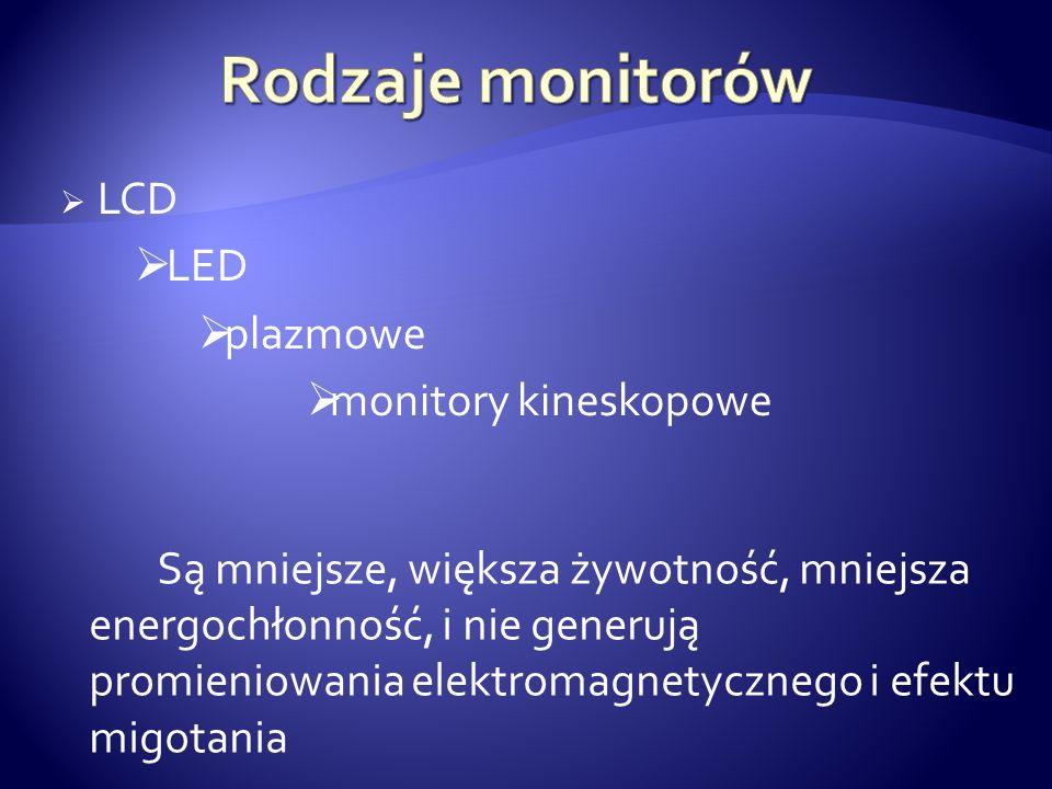 LCD LED plazmowe monitory kineskopowe Są mniejsze, większa żywotność, mniejsza energochłonność, i nie generują promieniowania elektromagnetycznego i e