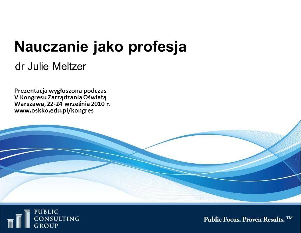 Nauczanie jako profesja dr Julie Meltzer Prezentacja wygłoszona podczas V Kongresu Zarządzania Oświatą Warszawa, 22-24 września 2010 r.