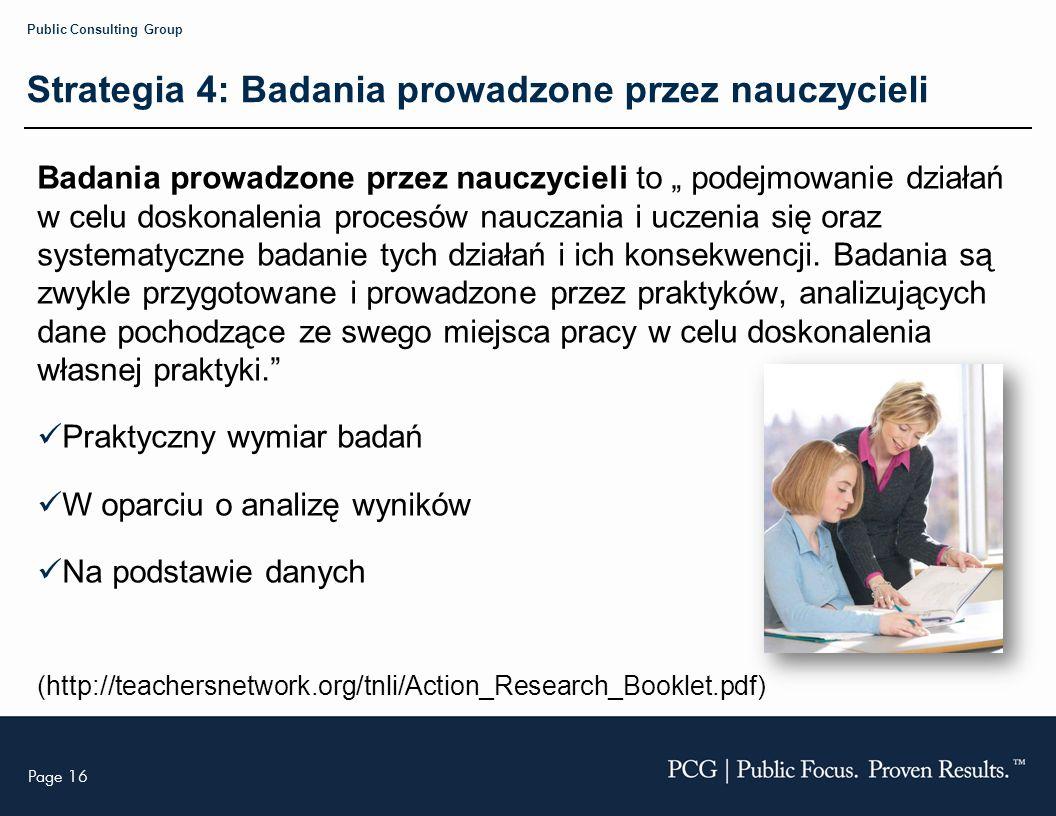 Page 16 Public Consulting Group Strategia 4: Badania prowadzone przez nauczycieli Badania prowadzone przez nauczycieli to podejmowanie działań w celu doskonalenia procesów nauczania i uczenia się oraz systematyczne badanie tych działań i ich konsekwencji.