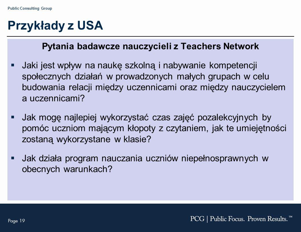Page 19 Public Consulting Group Przykłady z USA Pytania badawcze nauczycieli z Teachers Network Jaki jest wpływ na naukę szkolną i nabywanie kompetencji społecznych działań w prowadzonych małych grupach w celu budowania relacji między uczennicami oraz między nauczycielem a uczennicami.